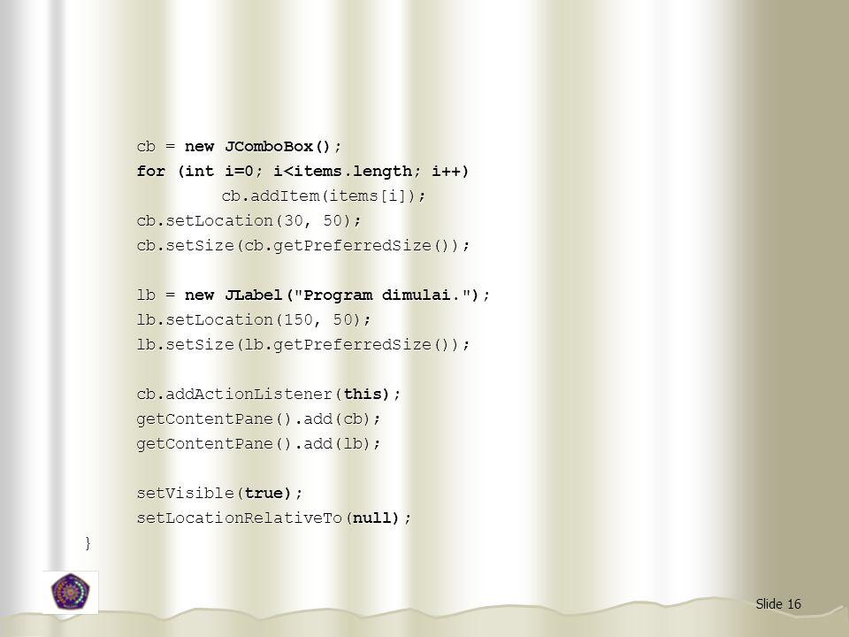cb = new JComboBox(); for (int i=0; i<items.length; i++) cb.addItem(items[i]); cb.setLocation(30, 50);